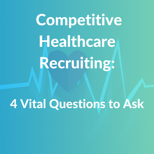 4 Vital Questions to Ask in Competitive Healthcare Recruiting
