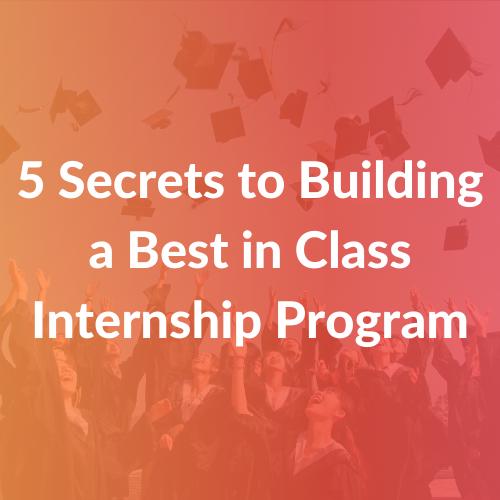 5 Secrets to Building a Best in Class Internship Program