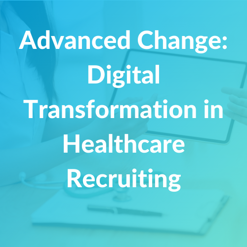 Advanced Change Digital Transformation in Healthcare Recruiting