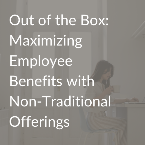 Out of the Box Maximizing Employee Benefits with Non-Traditional Offerings