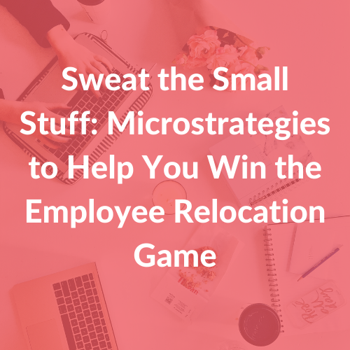 Sweat the Small Stuff Microstrategies to Help You Win the Employee Relocation Game