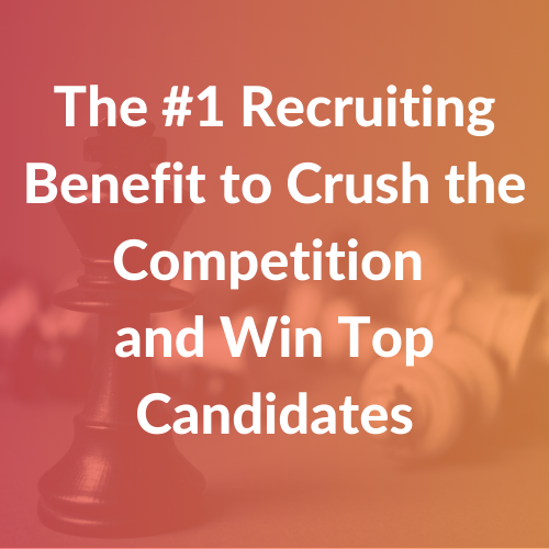The #1 Recruiting Benefit to Crush the Competition and Win Top Candidates
